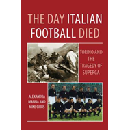 Day Italian Football Died: Torino and the Tragedy of Superga (BOK)