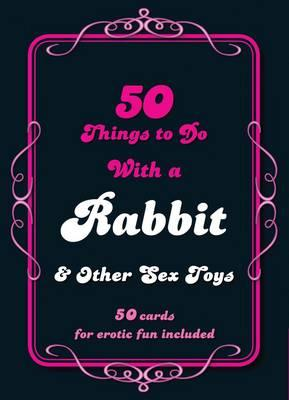 50 Things to Do with a Rabbit & Other Sex Toys: 50 Cards for Erotic Fun Included (BOK)