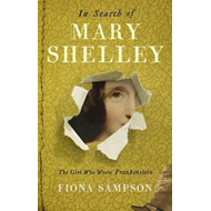 In Search of Mary Shelley: The Girl Who Wrote Frankenstein (BOK)