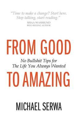 From Good to Amazing: No Bullshit Tips for the Life You Always Wanted (BOK)
