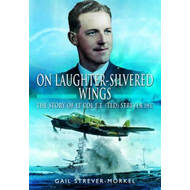 On Laughter-Silvered Wings: The Story of Lt. Col. E.T (Ted) Strever D.F.C (BOK)