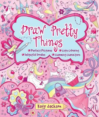 Draw Pretty Things: Perfect Pictures * Cute Colouring * Delightful Doodles * Charming Characters (BOK)
