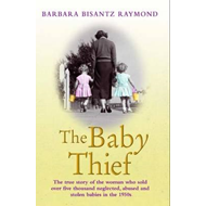 The Baby Thief: The True Story of the Woman Who Sold Over Five Thousand Neglected, Abused and Stolen (BOK)