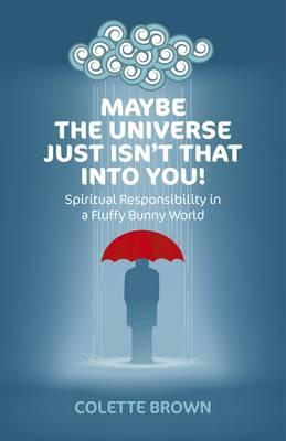 Maybe the Universe Just Isn't That into You!: Spiritual Responsibility in a Fluffy Bunny World (BOK)