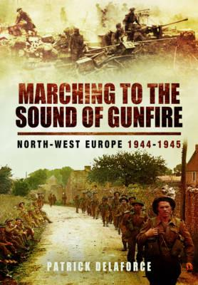 Marching to the Sound of Gunfire: North-West Europe 1944  -  1945 (BOK)