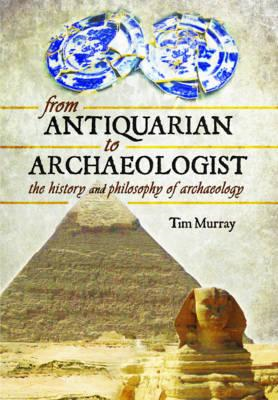 From Antiquarian to Archaeologist: The History and Philosophy of Archaeology (BOK)