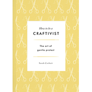 How to be a Craftivist: The Art of Gentle Protest (BOK)