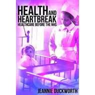 Health and Heartbreak - Healthcare Before the NHS (BOK)
