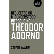 Neglected or Misunderstood: Introducing Theodor Adorno (BOK)