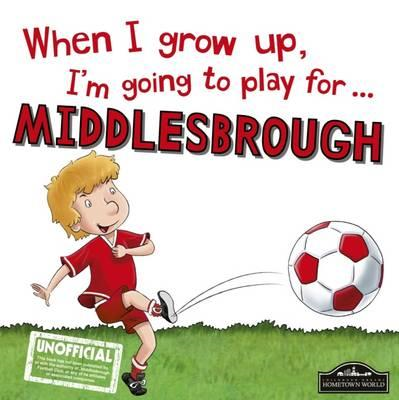 When I Grow Up I'm Going to Play for Middlesbrough (BOK)