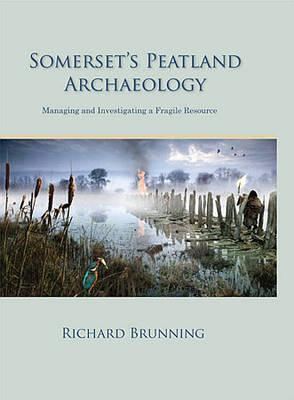 Somerset's Peatland Archaeology: Managing and Investigating a Fragile Resource (BOK)