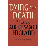 Dying and Death in Later Anglo-Saxon England (BOK)