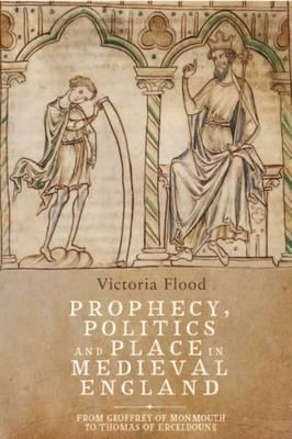 Prophecy, Politics and Place in Medieval England (BOK)