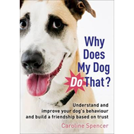 Why Does My Dog Do That?: Understand and Improve Your Dog's Behaviour and Build a Friendship Based o (BOK)