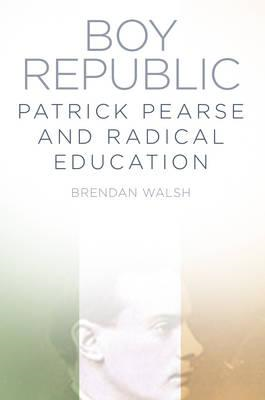 Boy Republic: Patrick Pearse and Radical Education (BOK)