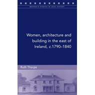 Women, Architecture and Building in the East of Ireland, C.1790-1840 (BOK)