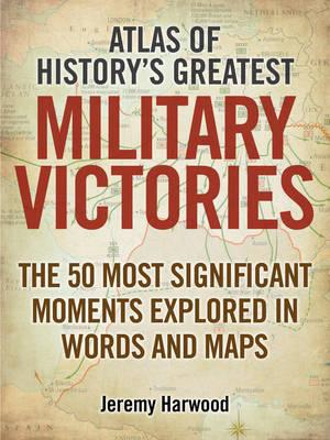 Atlas of History's Greatest Military Victories: The 50 Most Significant Moments Explored in Words an (BOK)
