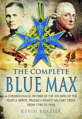 The Complete Blue Max: A Chronological Record of the Holders of the Pour le Merite, Prussia's Highes (BOK)
