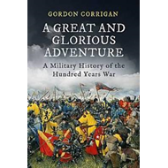 Great and Glorious Adventure, A: A Military History of the Hundred Years War (BOK)
