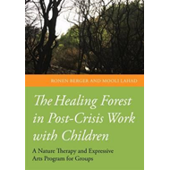 The Healing Forest in Post-Crisis Work with Children: A Nature and Expressive Arts Programme for Gro (BOK)