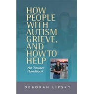 How People with Autism Grieve, and How to Help: An Insider Handbook (BOK)
