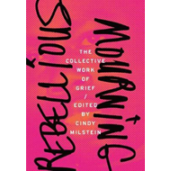 Rebellious Mourning: The Collected Works Of Grief (BOK)