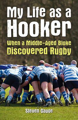 My Life as a Hooker: When a Middle-Aged Bloke Discovered Rugby (BOK)