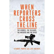 When Reporters Cross The Line: The Heroes, the Villains, the Hackers and the Spies (BOK)