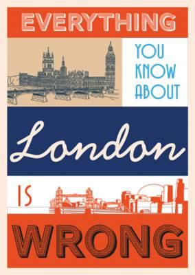 Everything You Know About London is Wrong (BOK)