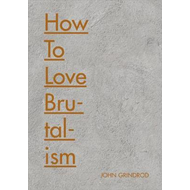 How To Love Brutalism (BOK)