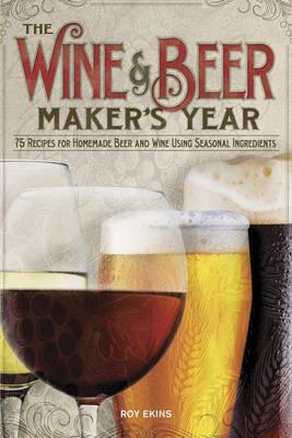 The Wine & Beermaker's Year: 75 Recipes For Homemade Beer and Wine Using Seasonal Ingredients (BOK)
