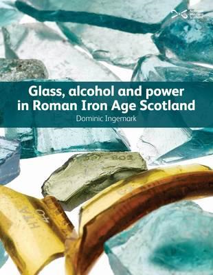 Glass, Alcohol and Power in Roman Iron Age Scotland (BOK)