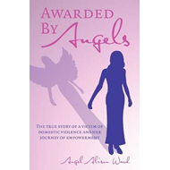 Awarded by Angels: The True Story of a Victim of Domestic Violence and Her Journey of Empowerment (BOK)