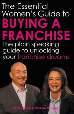 The Essential Women's Guide to Buying a Franchise: The Plain Speaking Guide to Unlocking Your Franch (BOK)