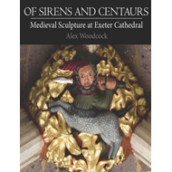 Of Sirens and Centaurs: Medieval Sculpture in Exeter Cathedral (BOK)