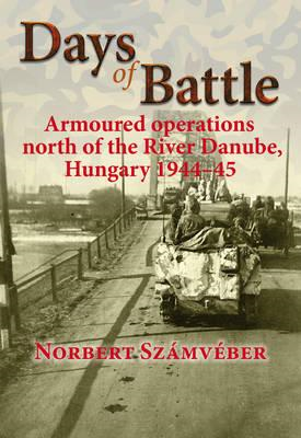 Days of Battle: Armoured Operations North of the River Danube, Hungary 1944 - 45 (BOK)