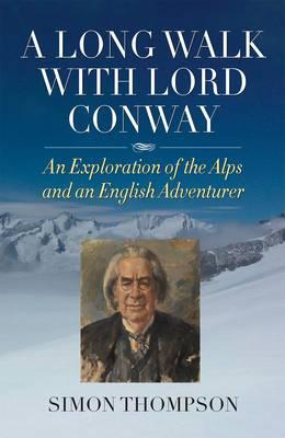 A Long Walk with Lord Conway: An Exploration of the Alps and an English Adventurer (BOK)