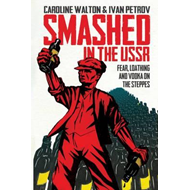 Smashed in the USSR: Fear, Loathing and Vodka in the Soviet Union (BOK)