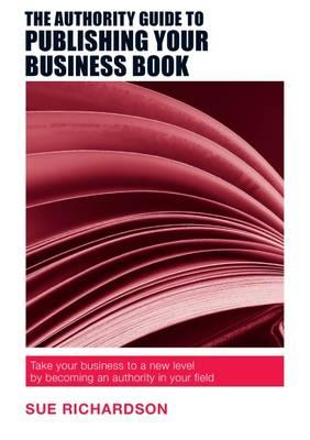 Authority Guide to Publishing Your Business Book (BOK)
