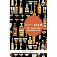 Brown Booze: Take Five Key Spirits, Make Over 70 Different Cocktails (BOK)