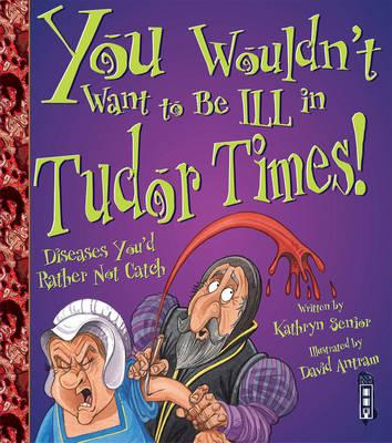 You Wouldn't Want to be Ill in Tudor Times! (BOK)