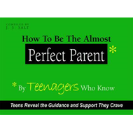How to be the Almost Perfect Parent: By Teenagers Who Know (BOK)