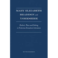 Mary Elizabeth Braddon and Yorkshire: Dialect, Place and Setting in Victorian Sensation Literature (BOK)