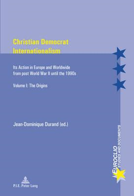 Christian Democrat Internationalism: Its Action in Europe and Worldwide from Post World War II Until (BOK)