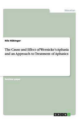Cause and Effect of Wernicke's Aphasia and an Approach to Tr (BOK)