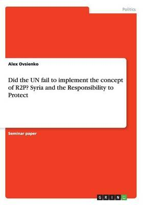 Did the Un Fail to Implement the Concept of R2p? Syria and t (BOK)
