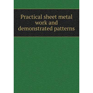 Practical Sheet Metal Work and Demonstrated Patterns (BOK)