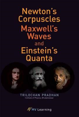 Newton's Corpuscles, Maxwell's Waves, and Einstein's Quanta (BOK)