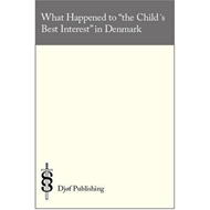 What Happened to the Child's Best Interest in Denmark? (BOK)