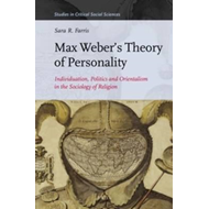 Max Weber's Theory of Personality: Individuation, Politics and Orientalism in the Sociology of Relig (BOK)